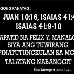 BAGONG PAHAYAG :  JUAN 10:16, ISAIAS 41:4 AT ISAIAS 41:9-10 MABIBIGYAN NA NG BANAL NA KATWIRAN ANG KASAYSAYAN NG MAHAL NA KAPATID NA FELIX Y. MANALO KUNG BAKIT NGA BA IPINAGKATIWALA NIYA KAY KAPATID NA PRUDENCIO VASQUEZ AT SUNDIN NIYA ANG KAGUSTUHAN NG HAPON? SA HABA NG PANAHON DI NAIPAGTANGGOL NG SINUMAN ANG MAHAL NA KAPATID NA FELIX Y. MANALO. NGAYON LANG MAIPAUUNAWA SA LAHAT NG ATING PINAKADAKILANG PANGINOONG DIYOS SA PAMAMAGITAN NG ATING PINAKAMAMAHAL NA PANGINOONG JESU-CRISTO, SA PAMAMATNUBAY NG ESPIRITU NG KATOTOHANAN NA SUMASAAKIN AY MAILALAPAT NA ANG TUGON SA MENSAHE NA NAPAPALOOB SA MGA PANGYAYARI NOON
